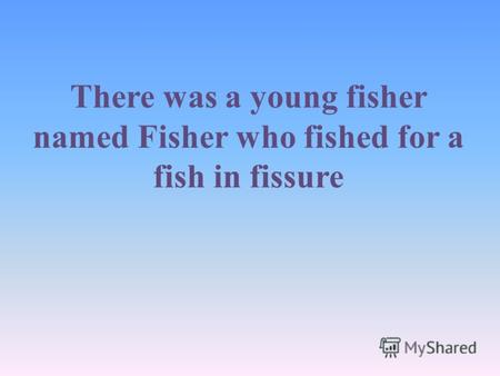 There was a young fisher named Fisher who fished for a fish in fissure.