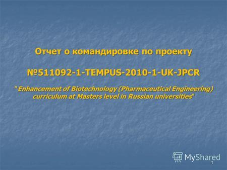 1 Отчет о командировке по проекту 511092-1-TEMPUS-2010-1-UK-JPCR Enhancement of Biotechnology (Pharmaceutical Engineering) curriculum at Masters level.