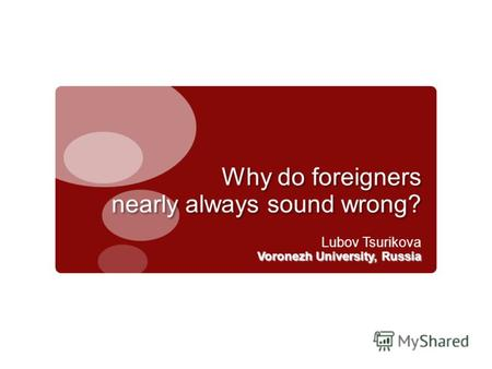 Why do foreigners nearly always sound wrong? Lubov Tsurikova Voronezh University, Russia.