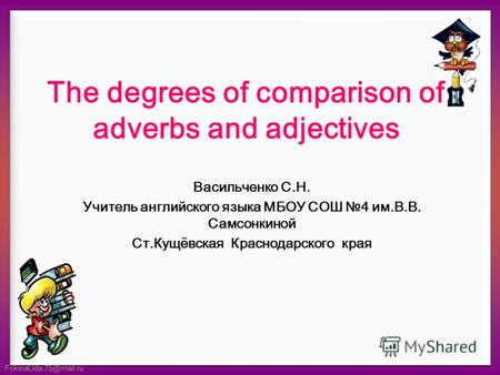 FokinaLida.75@mail.ru The degrees of comparison of adverbs and adjectives Васильченко С.Н. Учитель английского языка МБОУ СОШ 4 им.В.В. Самсонкиной Ст.Кущёвская.
