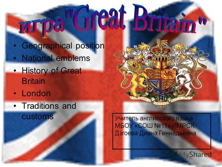 Geographical position National emblems History of Great Britain London Traditions and customs Учитель английского языка МБОУ «СОШ 11» ИМРСК Дзгоева Диана.