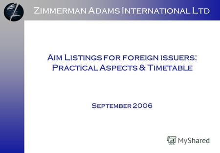 Zimmerman Adams International Ltd Aim Listings for foreign issuers: Practical Aspects & Timetable September 2006.
