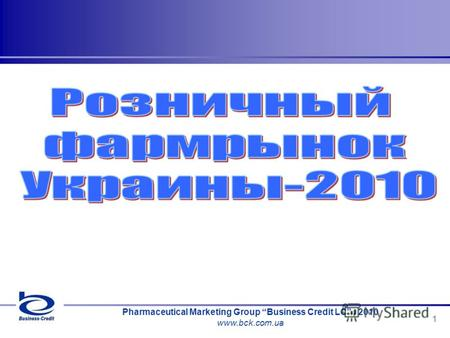Pharmaceutical Marketing Group Business Credit LC, 2010 www.bck.com.ua 1.