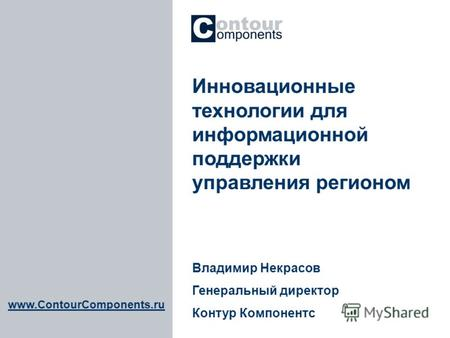 Www.ContourComponents.ru Инновационные технологии для информационной поддержки управления регионом Владимир Некрасов Генеральный директор Контур Компонентс.
