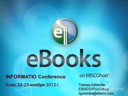 INFORMATIO Conference Киев, 22 -2 3 ноября 2012 г. Teresa G ó recka EBSCO Publishing tgorecka@ebsco.com.