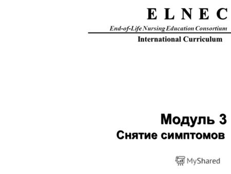 C C E E N N L L E E End-of-Life Nursing Education Consortium International Curriculum Модуль 3 Снятие симптомов.