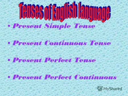 Present Simple Tense Present Continuous Tense Present Perfect Tense Present Perfect Continuous.