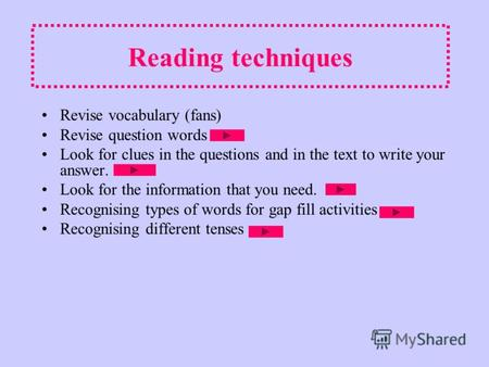 Reading techniques Revise vocabulary (fans) Revise question words Look for clues in the questions and in the text to write your answer. Look for the information.