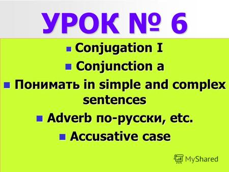 УРОК 6 Conjugation I Conjugation I Conjunction a Conjunction a Понимать in simple and complex sentences Понимать in simple and complex sentences Adverb.
