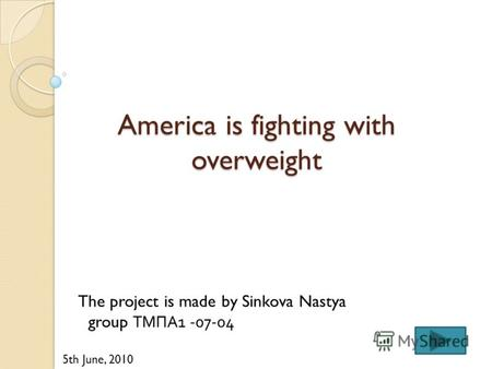 America is fighting with overweight The project is made by Sinkova Nastya group ТМПА1 -07-04 5th June, 2010.