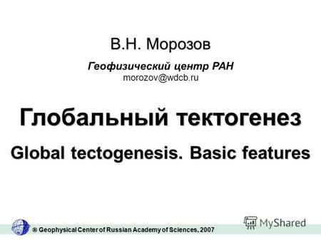 Geophysical Center of Russian Academy of Sciences, 2007 Geophysical Center of Russian Academy of Sciences, 2007 Глобальный тектогенез Global tectogenesis.