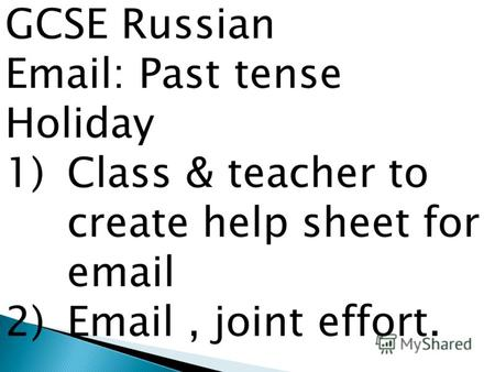 GCSE Russian Email: Past tense Holiday 1)Class & teacher to create help sheet for email 2)Email, joint effort.