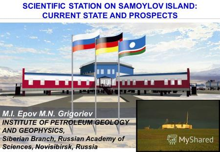 SCIENTIFIC STATION ON SAMOYLOV ISLAND: CURRENT STATE AND PROSPECTS M.I. Epov M.N. Grigoriev INSTITUTE OF PETROLEUM GEOLOGY AND GEOPHYSICS, Siberian Branch,
