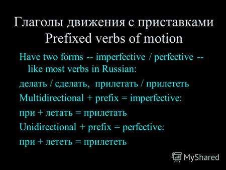 Глаголы движения с приставками Prefixed verbs of motion Have two forms -- imperfective / perfective -- like most verbs in Russian: делать / сделать, прилетать.