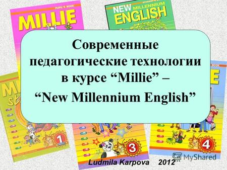 Ludmila Karpova 2012 Современные педагогические технологии в курсе Millie – New Millennium English.
