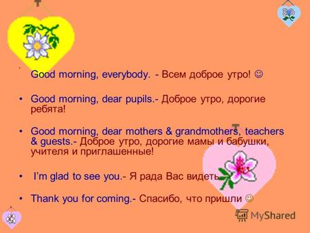 Good morning, everybody. - Всем доброе утро! Good morning, dear pupils.- Доброе утро, дорогие ребята! Good morning, dear mothers & grandmothers, teachers.