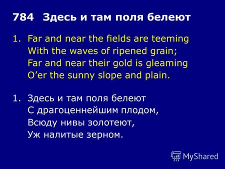 1.Far and near the fields are teeming With the waves of ripened grain; Far and near their gold is gleaming Oer the sunny slope and plain. 784Здесь и там.