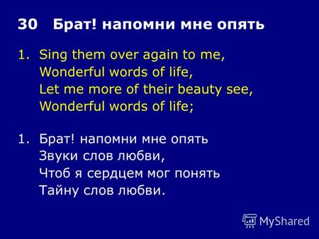 1.Sing them over again to me, Wonderful words of life, Let me more of their beauty see, Wonderful words of life; 30 Брат! напомни мне опять 1.Брат! напомни.