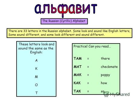 These letters look and sound the same as the English: A К М О Т Practice! Can you read… ТАМ =there МАТ =checkmate МАК =poppy КАК =how ТАК =so The Russian.