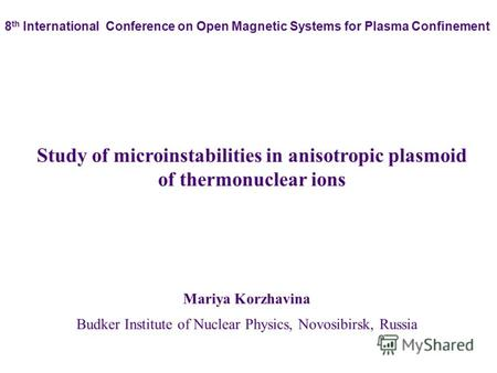 Mariya Korzhavina Budker Institute of Nuclear Physics, Novosibirsk, Russia Study of microinstabilities in anisotropic plasmoid of thermonuclear ions 8.
