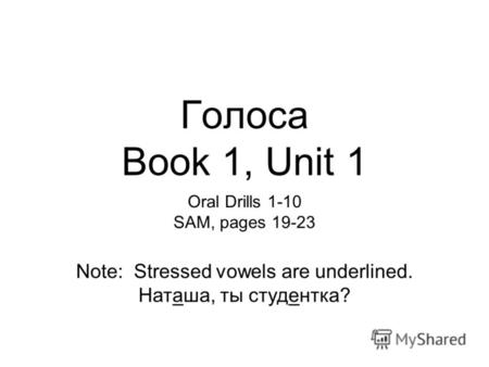 Голоса Book 1, Unit 1 Oral Drills 1-10 SAM, pages 19-23 Note: Stressed vowels are underlined. Наташа, ты студентка?