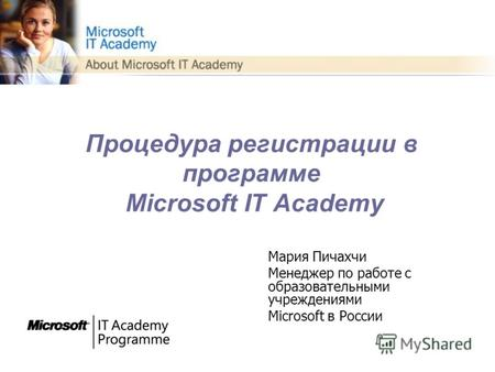 Процедура регистрации в программе Microsoft IT Academy Мария Пичахчи Менеджер по работе с образовательными учреждениями Microsoft в России.