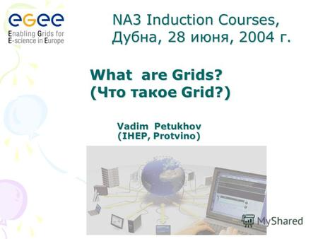 Vadim Petukhov (IHEP, Protvino) What are Grids? (Что такое Grid?) NA3 Induction Courses, Дубна, 28 июня, 2004 г.