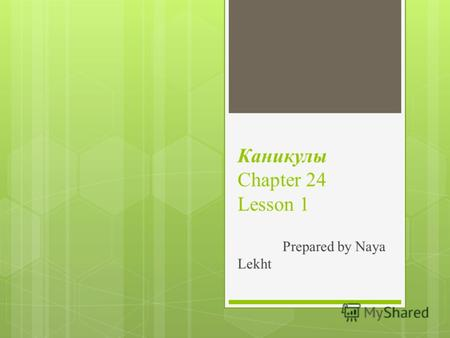 Каникулы Chapter 24 Lesson 1 Prepared by Naya Lekht.