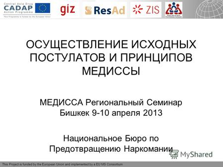 15.06.2013 Seite 1 This Project is funded by the European Union and implemented by a EU MS Consortium ОСУЩЕСТВЛЕНИЕ ИСХОДНЫХ ПОСТУЛАТОВ И ПРИНЦИПОВ МЕДИССЫ.