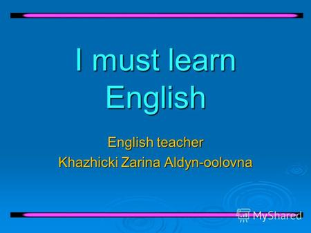 I must learn English English teacher Khazhicki Zarina Aldyn-oolovna.