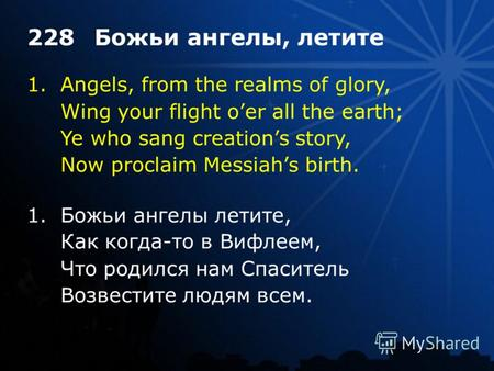 1.Angels, from the realms of glory, Wing your flight oer all the earth; Ye who sang creations story, Now proclaim Messiahs birth. 228Божьи ангелы, летите.