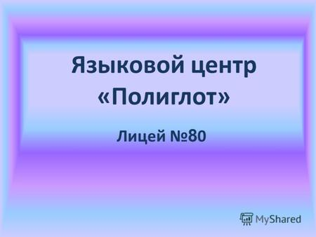 Языковой центр «Полиглот» Лицей 8 0. A different language is a different vision of life ДЕВИЗ: