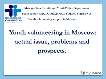 Moscow State Family and Youth Policy Department Youth center «MOLODEZHNOE SODRUZHESTVO» Youth volunteering support in Moscow Youth volunteering in Moscow: