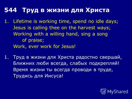 1.Lifetime is working time, spend no idle days; Jesus is calling thee on the harvest ways; Working with a willing hand, sing a song of praise; Work, ever.