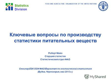 FOOD AND AGRICULTURE ORGANIZATION OF THE UNITED NATIONS Statistics Division Роберт Майо Старший статистик Статистический отдел ФАО Семинар ЕЭК ООН/ФАО/Евростат.