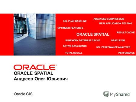 ORACLE SPATIAL Андреев Олег Юрьевич Oracle CIS ADVANCED COMPRESSION ACTIVE DATA GUARD REAL APPLICATION TESTING IN MEMORY DATABASE CACHEORACLE VM TOTAL.