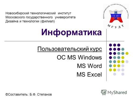 Информатика Пользовательский курс OC МS Windows MS Word MS Excel ©Составитель: Б.Ф. Степанов Новосибирский технологический институт Московского государственного.