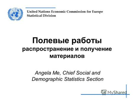 United Nations Economic Commission for Europe Statistical Division Полевые работы распространение и получение материалов Angela Me, Chief Social and Demographic.