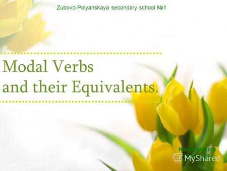 Modal Verbs and their Equivalents. 1 Zubovo-Polyanskaya secondary school 1 Nina Sheikina Сlass 11A.