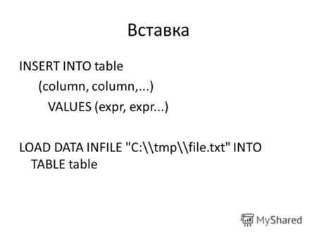 Вставка INSERT INTO table (column, column,...) VALUES (expr, expr...) LOAD DATA INFILE C:\\tmp\\file.txt INTO TABLE table.
