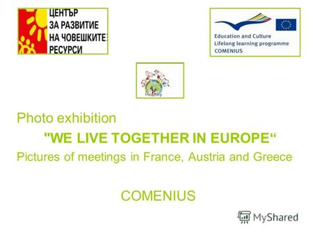 Photo exhibition WE LIVE TOGETHER IN EUROPE Pictures of meetings in France, Austria and Greece COMENIUS.