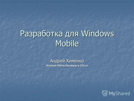 Разработка для Windows Mobile Андрей Хименко Windows Mobile Developer в Ciklum.