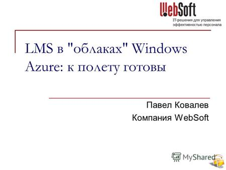 LMS в облаках Windows Azure: к полету готовы Павел Ковалев Компания WebSoft.