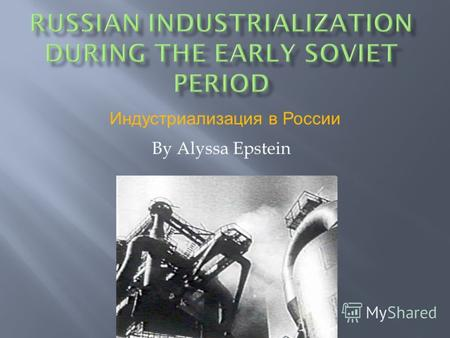 By Alyssa Epstein Индустриализация в России. 1929-1939 Stalin gains total control over Russia Period of large scale industrialization Inherits New Economic.