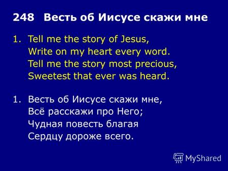 1.Tell me the story of Jesus, Write on my heart every word. Tell me the story most precious, Sweetest that ever was heard. 248Весть об Иисусе скажи мне.