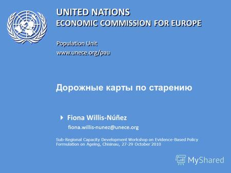 UNITED NATIONS Population Unit www.unece.org/pau www.unece.org/pau ECONOMIC COMMISSION FOR EUROPE Дорожные карты по старению Fiona Willis-Núñez fiona.willis-nunez@unece.org.