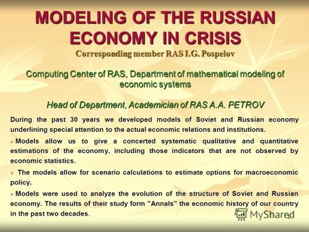 1 MODELING OF THE RUSSIAN ECONOMY IN CRISIS Corresponding member RAS I.G. Pospelov Computing Center of RAS, Department of mathematical modeling of economic.