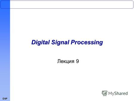 DSP Лекция 9 Digital Signal ProcessingDSP Лекция 9 Digital Signal Processing.