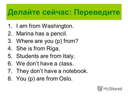 Делайте сейчас: Переведите 1.I am from Washington. 2.Marina has a pencil. 3.Where are you (p) from? 4.She is from Riga. 5.Students are from Italy. 6.We.