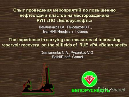 Демяненко Н.А., Пысенков В.Г., БелНИПИнефть, г. Гомель The experience in carrying out measures of increasing reservoir recovery on the oilfields of RUE.